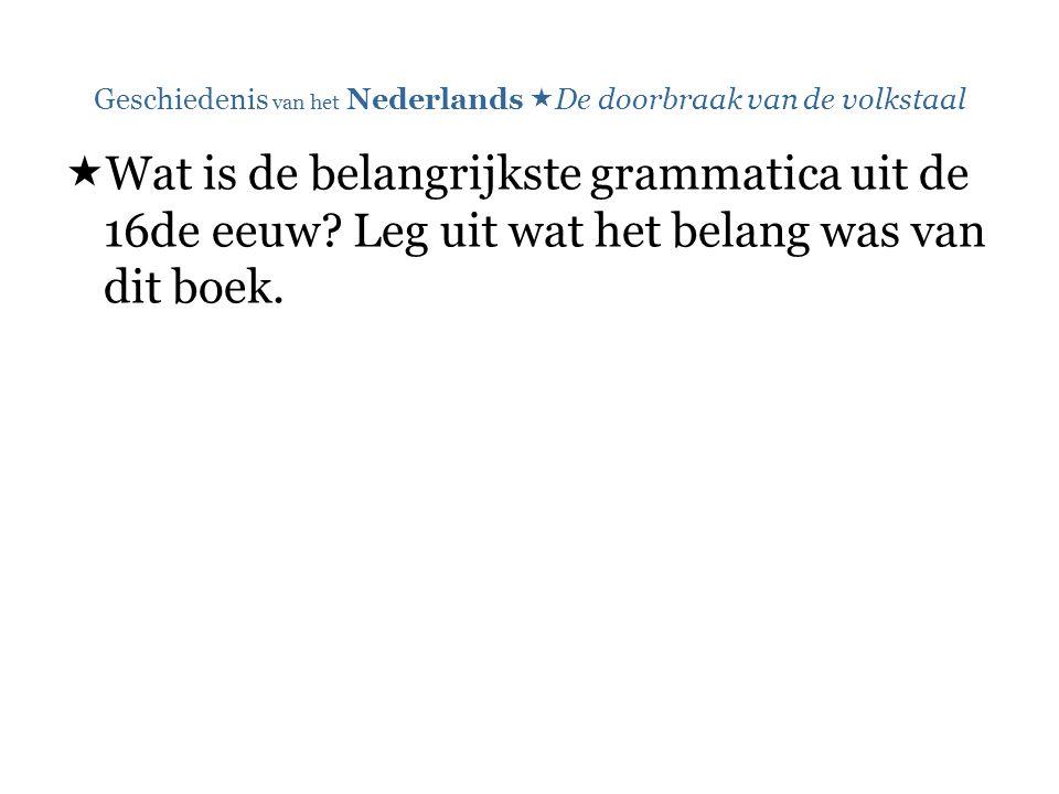Geschiedenis van het Nederlands  De doorbraak van de volkstaal  Wat is de belangrijkste grammatica uit de 16de eeuw? Leg uit wat het belang was van