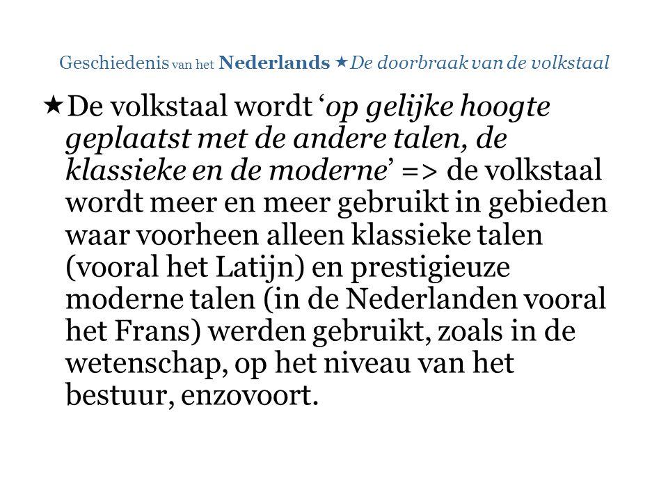 Geschiedenis van het Nederlands  De doorbraak van de volkstaal  De volkstaal wordt 'op gelijke hoogte geplaatst met de andere talen, de klassieke en
