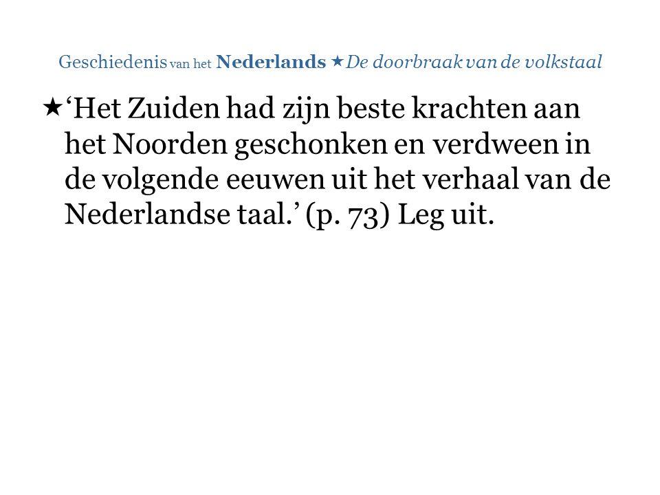 Geschiedenis van het Nederlands  De doorbraak van de volkstaal  'Het Zuiden had zijn beste krachten aan het Noorden geschonken en verdween in de volgende eeuwen uit het verhaal van de Nederlandse taal.' (p.