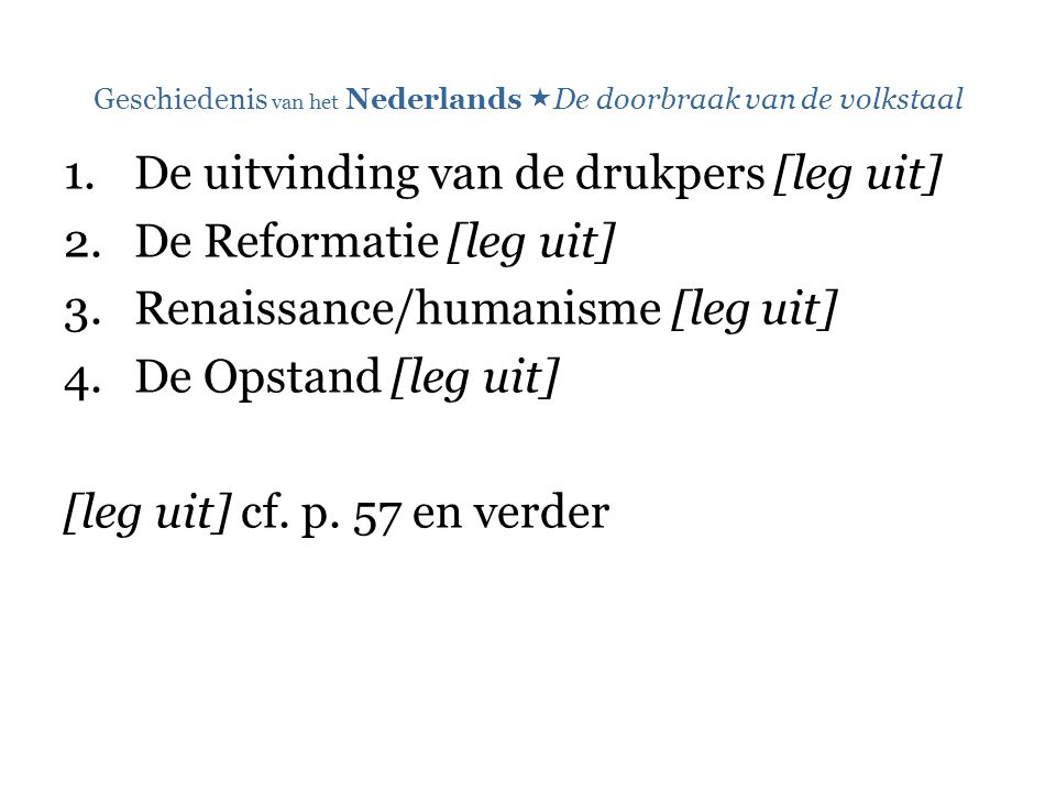 Geschiedenis van het Nederlands  De doorbraak van de volkstaal 1.De uitvinding van de drukpers [leg uit] 2.De Reformatie [leg uit] 3.Renaissance/huma