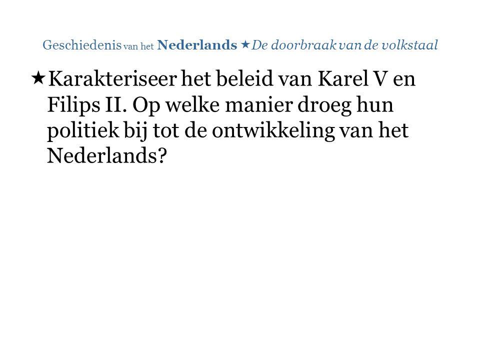 Geschiedenis van het Nederlands  De doorbraak van de volkstaal  Karakteriseer het beleid van Karel V en Filips II. Op welke manier droeg hun politie
