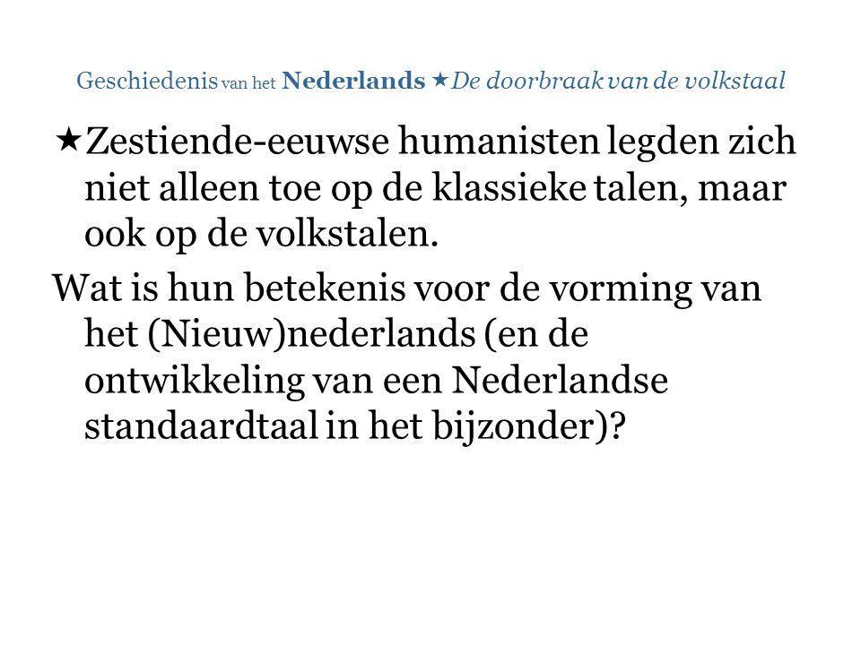 Geschiedenis van het Nederlands  De doorbraak van de volkstaal  Zestiende-eeuwse humanisten legden zich niet alleen toe op de klassieke talen, maar