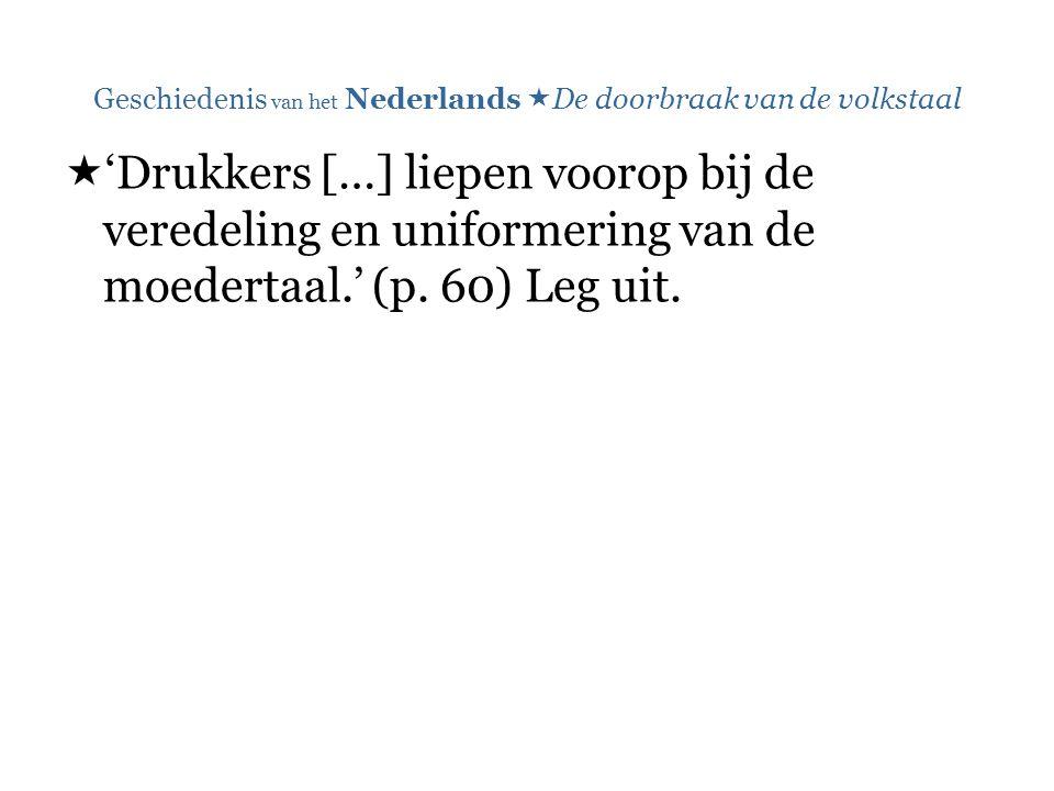 Geschiedenis van het Nederlands  De doorbraak van de volkstaal  'Drukkers […] liepen voorop bij de veredeling en uniformering van de moedertaal.' (p