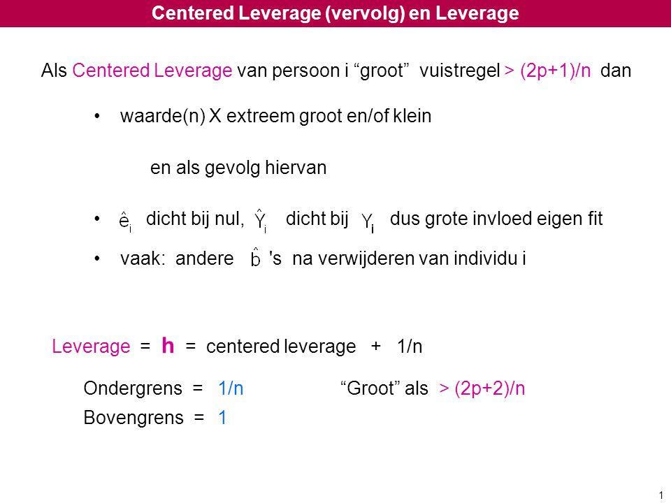 "Centered Leverage (vervolg) en Leverage Als Centered Leverage van persoon i ""groot"" vuistregel > (2p+1)/n dan waarde(n) X extreem groot en/of klein en"