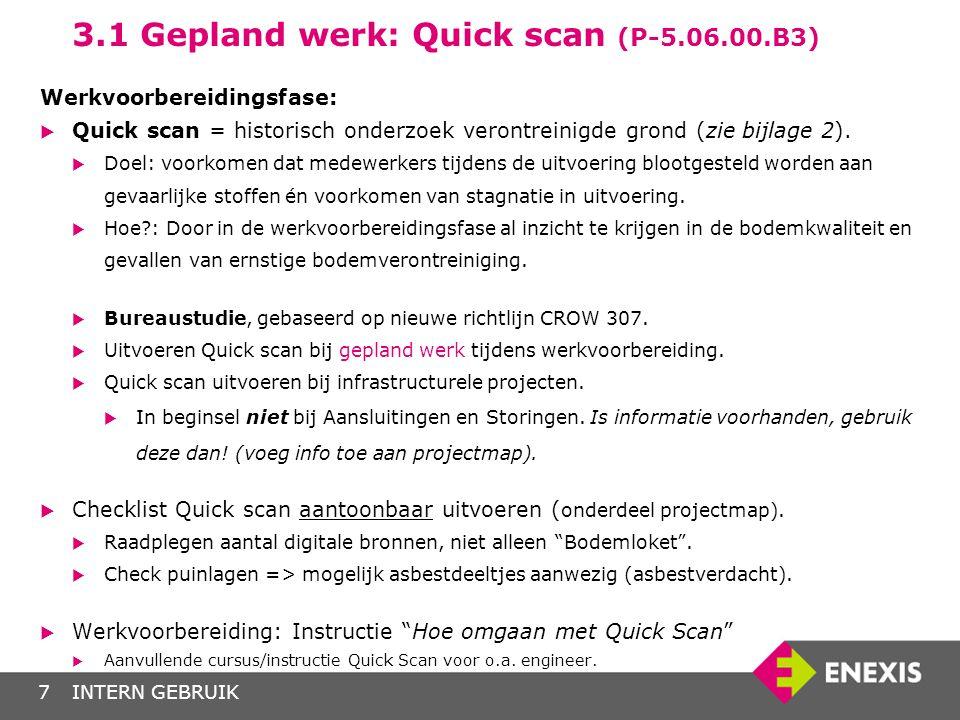 INTERN GEBRUIK7 3.1 Gepland werk: Quick scan (P-5.06.00.B3) Werkvoorbereidingsfase:  Quick scan = historisch onderzoek verontreinigde grond (zie bijl