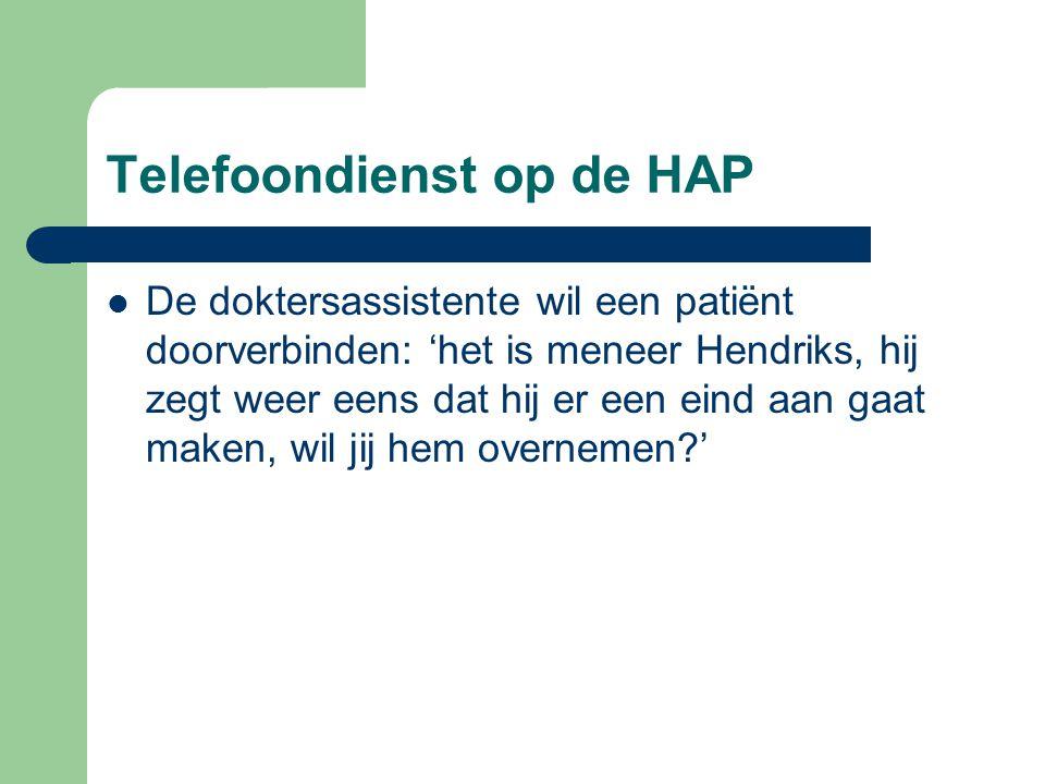Telefoondienst op de HAP De doktersassistente wil een patiënt doorverbinden: 'het is meneer Hendriks, hij zegt weer eens dat hij er een eind aan gaat maken, wil jij hem overnemen?'