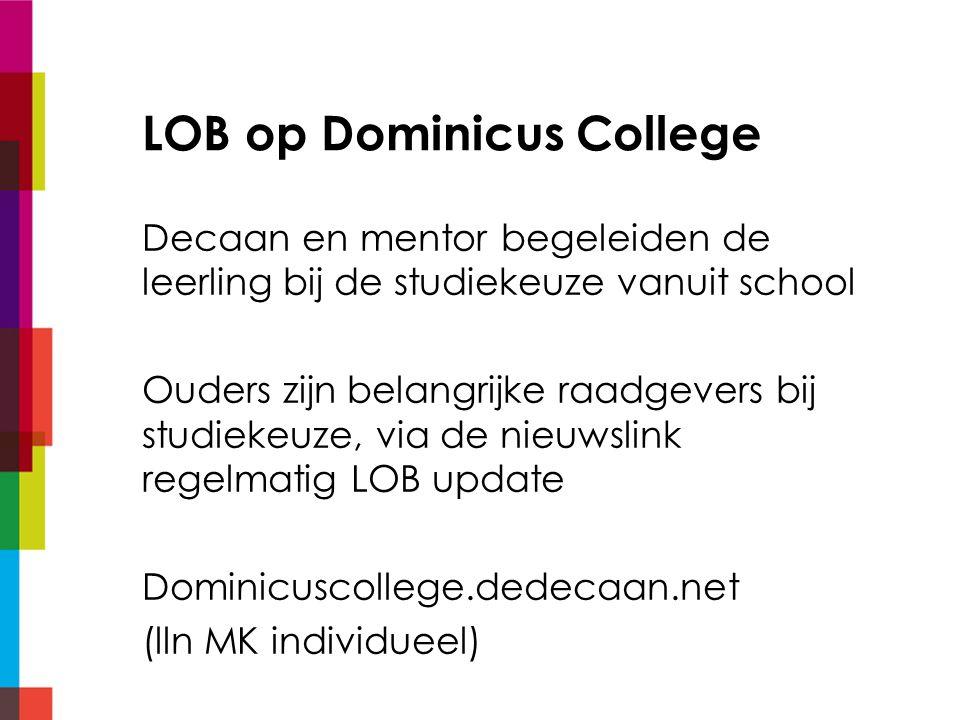 LOB op Dominicus College Decaan en mentor begeleiden de leerling bij de studiekeuze vanuit school Ouders zijn belangrijke raadgevers bij studiekeuze, via de nieuwslink regelmatig LOB update Dominicuscollege.dedecaan.net (lln MK individueel)