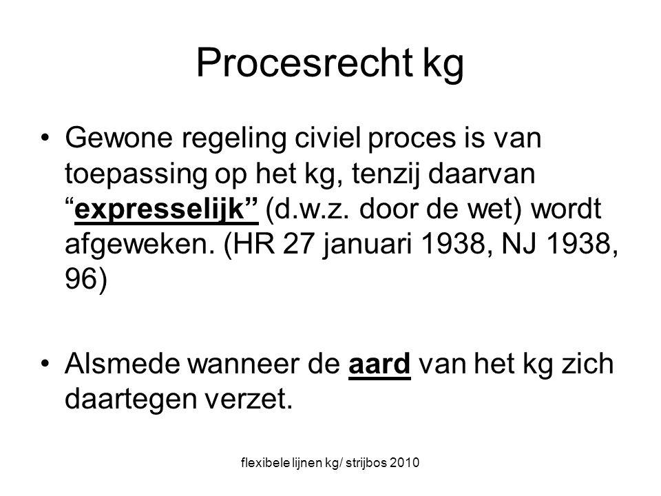 flexibele lijnen kg/ strijbos 2010 Procesrecht kg Gewone regeling civiel proces is van toepassing op het kg, tenzij daarvan expresselijk (d.w.z.