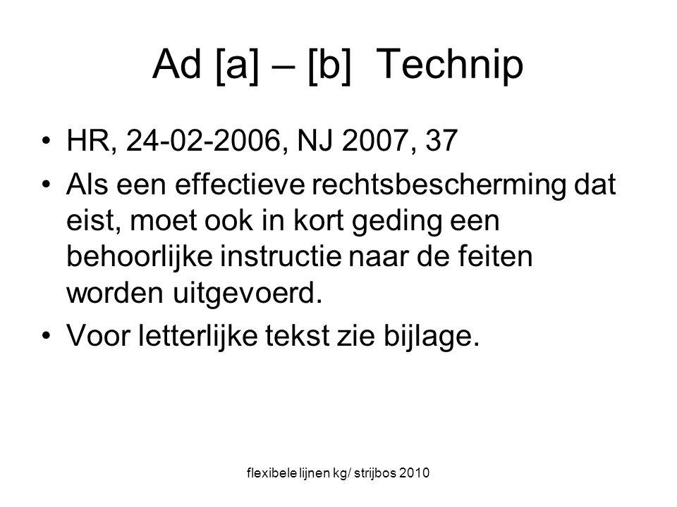 flexibele lijnen kg/ strijbos 2010 Ad [a] – [b] Technip HR, 24-02-2006, NJ 2007, 37 Als een effectieve rechtsbescherming dat eist, moet ook in kort geding een behoorlijke instructie naar de feiten worden uitgevoerd.