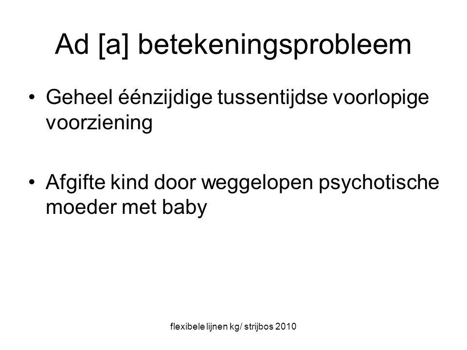 flexibele lijnen kg/ strijbos 2010 Ad [a] betekeningsprobleem Geheel éénzijdige tussentijdse voorlopige voorziening Afgifte kind door weggelopen psychotische moeder met baby