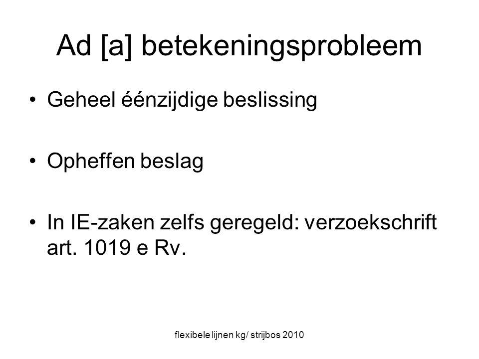 flexibele lijnen kg/ strijbos 2010 Ad [a] betekeningsprobleem Geheel éénzijdige beslissing Opheffen beslag In IE-zaken zelfs geregeld: verzoekschrift art.