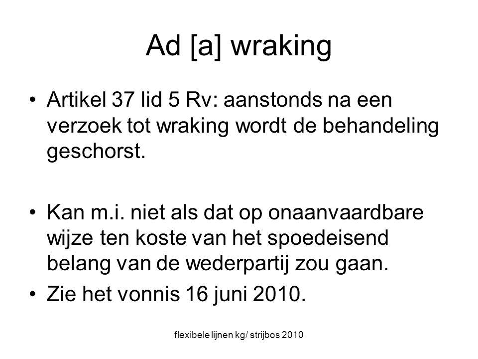 flexibele lijnen kg/ strijbos 2010 Ad [a] wraking Artikel 37 lid 5 Rv: aanstonds na een verzoek tot wraking wordt de behandeling geschorst.