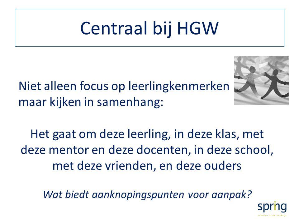 Centraal bij HGW Niet alleen focus op leerlingkenmerken maar kijken in samenhang: Het gaat om deze leerling, in deze klas, met deze mentor en deze doc