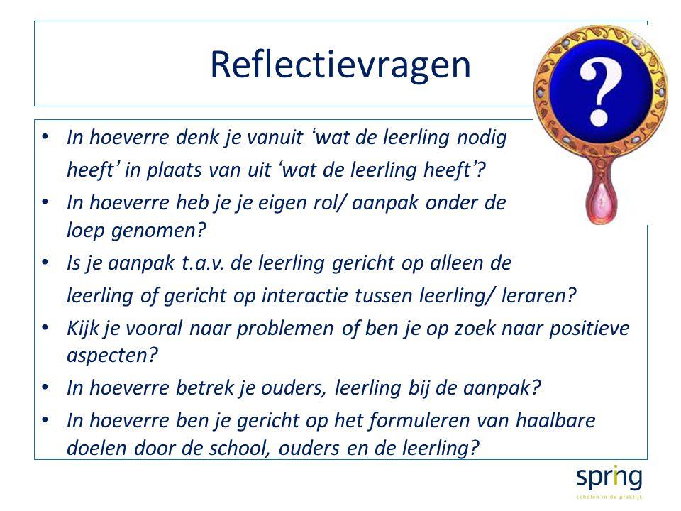 Reflectievragen In hoeverre denk je vanuit 'wat de leerling nodig heeft' in plaats van uit 'wat de leerling heeft'? In hoeverre heb je je eigen rol/ a
