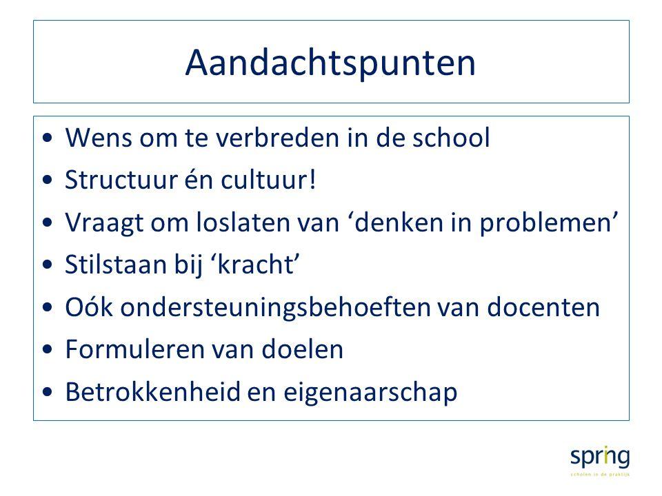 Aandachtspunten Wens om te verbreden in de school Structuur én cultuur! Vraagt om loslaten van 'denken in problemen' Stilstaan bij 'kracht' Oók onders