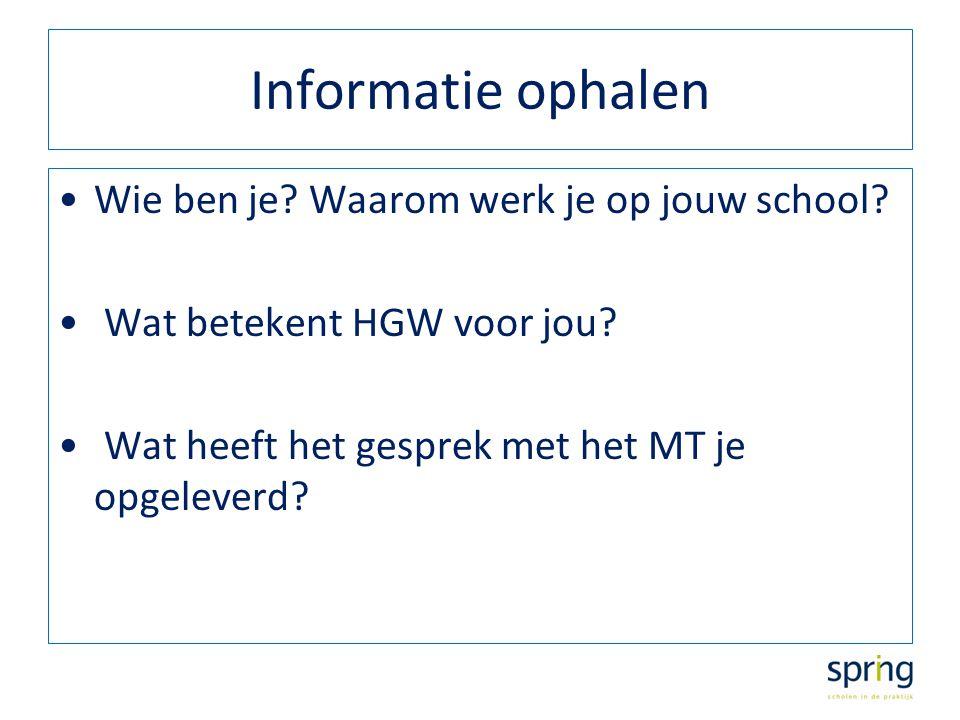 Informatie ophalen Wie ben je? Waarom werk je op jouw school? Wat betekent HGW voor jou? Wat heeft het gesprek met het MT je opgeleverd?