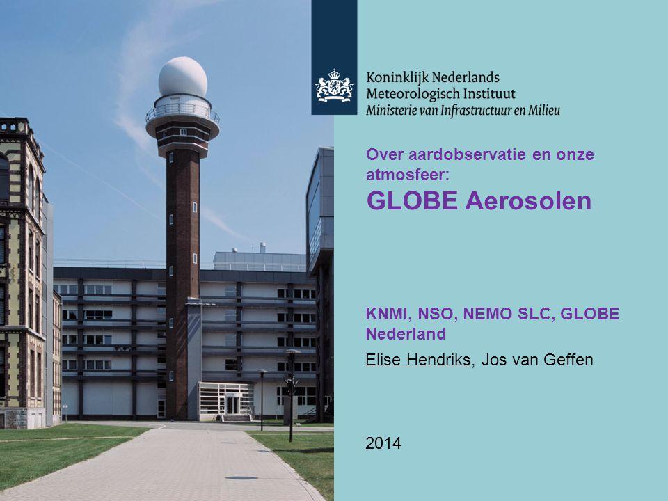 Over aardobservatie en onze atmosfeer: GLOBE Aerosolen KNMI, NSO, NEMO SLC, GLOBE Nederland Elise Hendriks, Jos van Geffen 2014