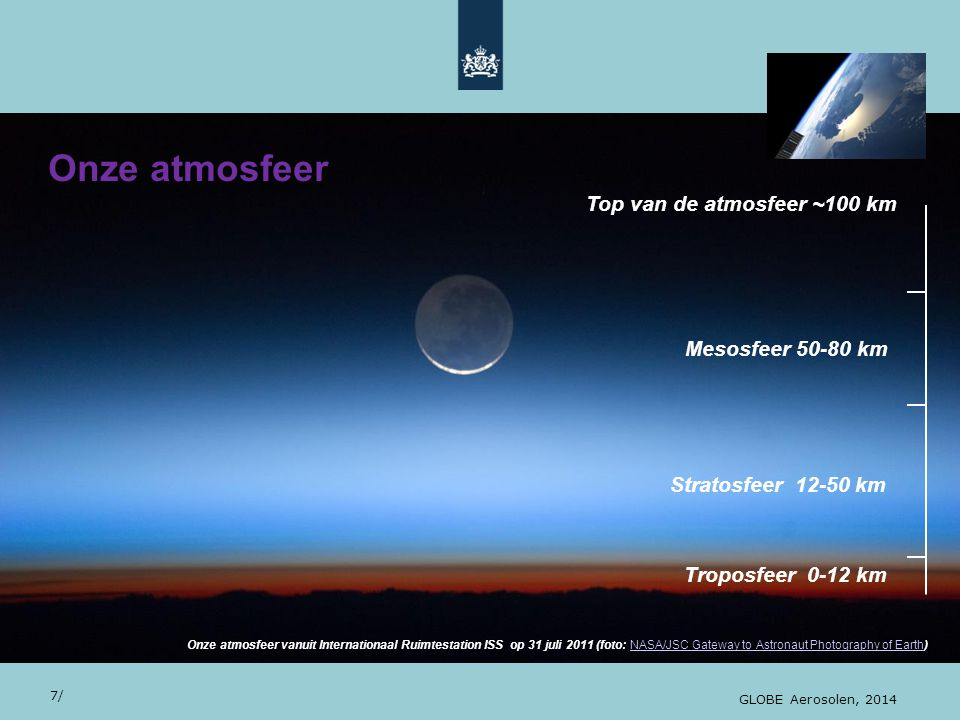 28/10/13 Onze atmosfeer 7/ GLOBE Aerosolen, 2014 Onze atmosfeer vanuit Internationaal Ruimtestation ISS op 31 juli 2011 (foto: NASA/JSC Gateway to Astronaut Photography of Earth)NASA/JSC Gateway to Astronaut Photography of Earth Troposfeer 0-12 km Stratosfeer 12-50 km Mesosfeer 50-80 km Top van de atmosfeer ~100 km