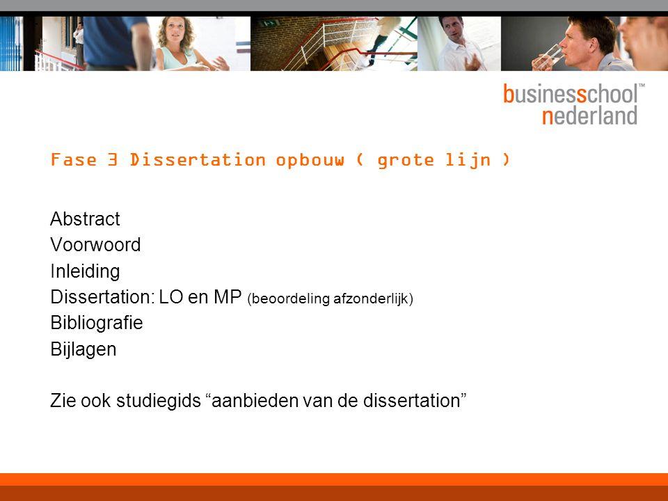 Fase 3 Dissertation opbouw ( grote lijn ) Abstract Voorwoord Inleiding Dissertation: LO en MP (beoordeling afzonderlijk) Bibliografie Bijlagen Zie ook