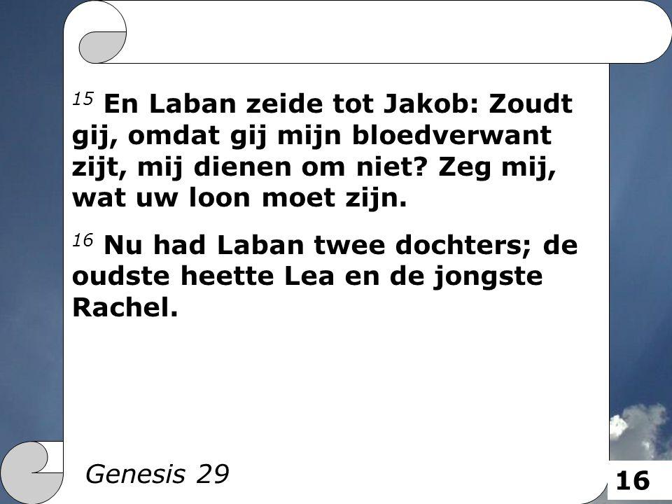 15 En Laban zeide tot Jakob: Zoudt gij, omdat gij mijn bloedverwant zijt, mij dienen om niet? Zeg mij, wat uw loon moet zijn. 16 Nu had Laban twee doc