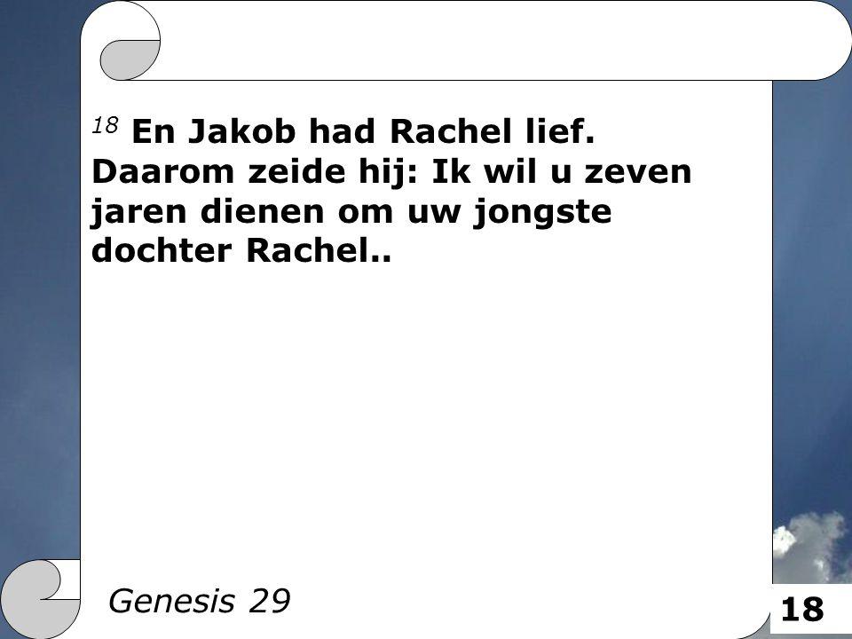 18 En Jakob had Rachel lief. Daarom zeide hij: Ik wil u zeven jaren dienen om uw jongste dochter Rachel.. Genesis 29 18