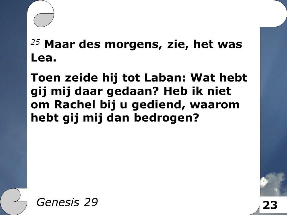 25 Maar des morgens, zie, het was Lea. Toen zeide hij tot Laban: Wat hebt gij mij daar gedaan? Heb ik niet om Rachel bij u gediend, waarom hebt gij mi