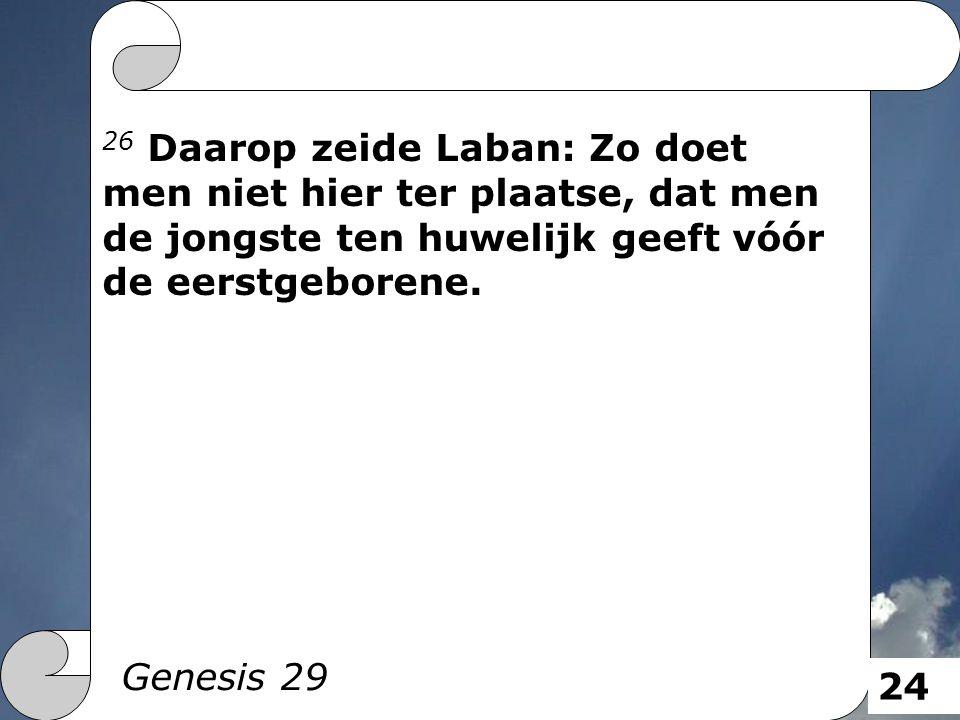26 Daarop zeide Laban: Zo doet men niet hier ter plaatse, dat men de jongste ten huwelijk geeft vóór de eerstgeborene. Genesis 29 24