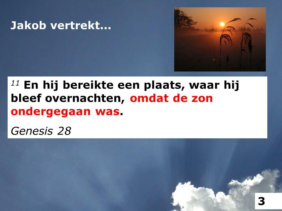 Jakob vertrekt... 11 En hij bereikte een plaats, waar hij bleef overnachten, omdat de zon ondergegaan was. Genesis 28 3