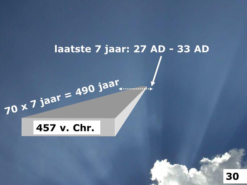 70 x 7 jaar = 490 jaar laatste 7 jaar: 27 AD - 33 AD 457 v. Chr. 30