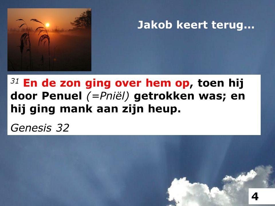 31 En de zon ging over hem op, toen hij door Penuel (=Pniël) getrokken was; en hij ging mank aan zijn heup. Genesis 32 Jakob keert terug... 4