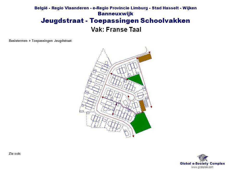 België - Regio Vlaanderen - e-Regio Provincie Limburg - Stad Hasselt - Wijken Banneuxwijk Jeugdstraat - Toepassingen Schoolvakken Vak: Franse Taal Global e-Society Complex www.globplex.com Zie ook: Basistermen > Toepassingen Jeugdstraat