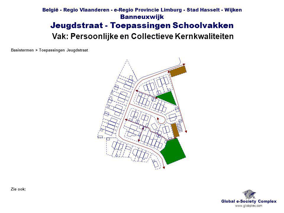 België - Regio Vlaanderen - e-Regio Provincie Limburg - Stad Hasselt - Wijken Banneuxwijk Jeugdstraat - Toepassingen Schoolvakken Vak: Persoonlijke en Collectieve Kernkwaliteiten Global e-Society Complex www.globplex.com Zie ook: Basistermen > Toepassingen Jeugdstraat