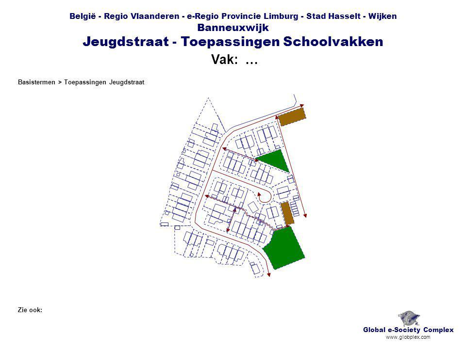 België - Regio Vlaanderen - e-Regio Provincie Limburg - Stad Hasselt - Wijken Banneuxwijk Jeugdstraat - Toepassingen Schoolvakken Vak: … Global e-Society Complex www.globplex.com Zie ook: Basistermen > Toepassingen Jeugdstraat