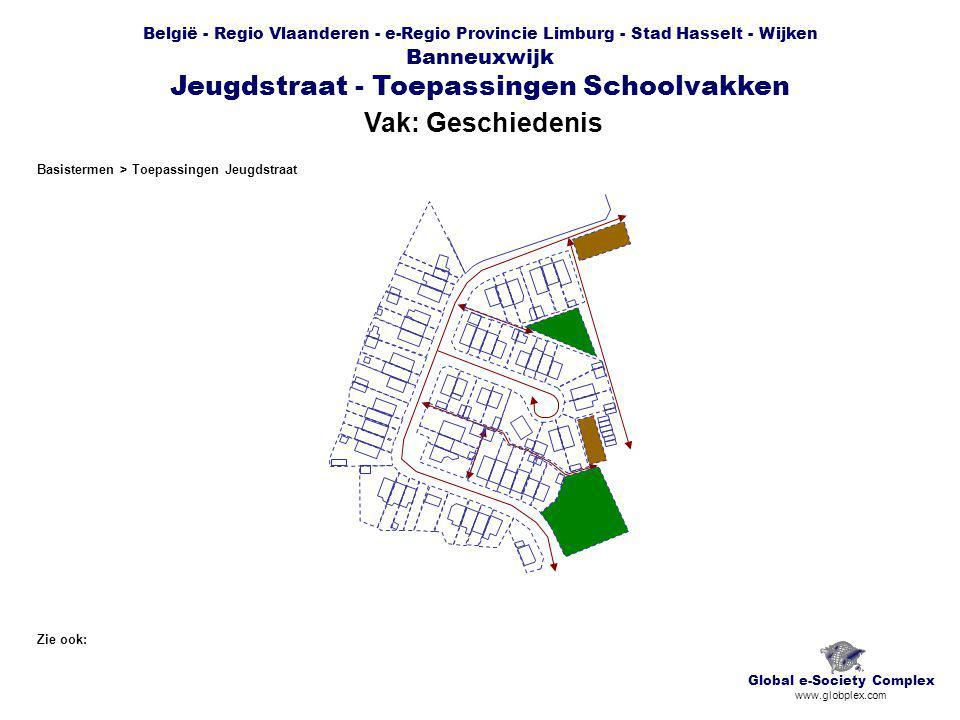 België - Regio Vlaanderen - e-Regio Provincie Limburg - Stad Hasselt - Wijken Banneuxwijk Jeugdstraat - Toepassingen Schoolvakken Vak: Aardrijkskunde Global e-Society Complex www.globplex.com Zie ook: Basistermen > Toepassingen Jeugdstraat