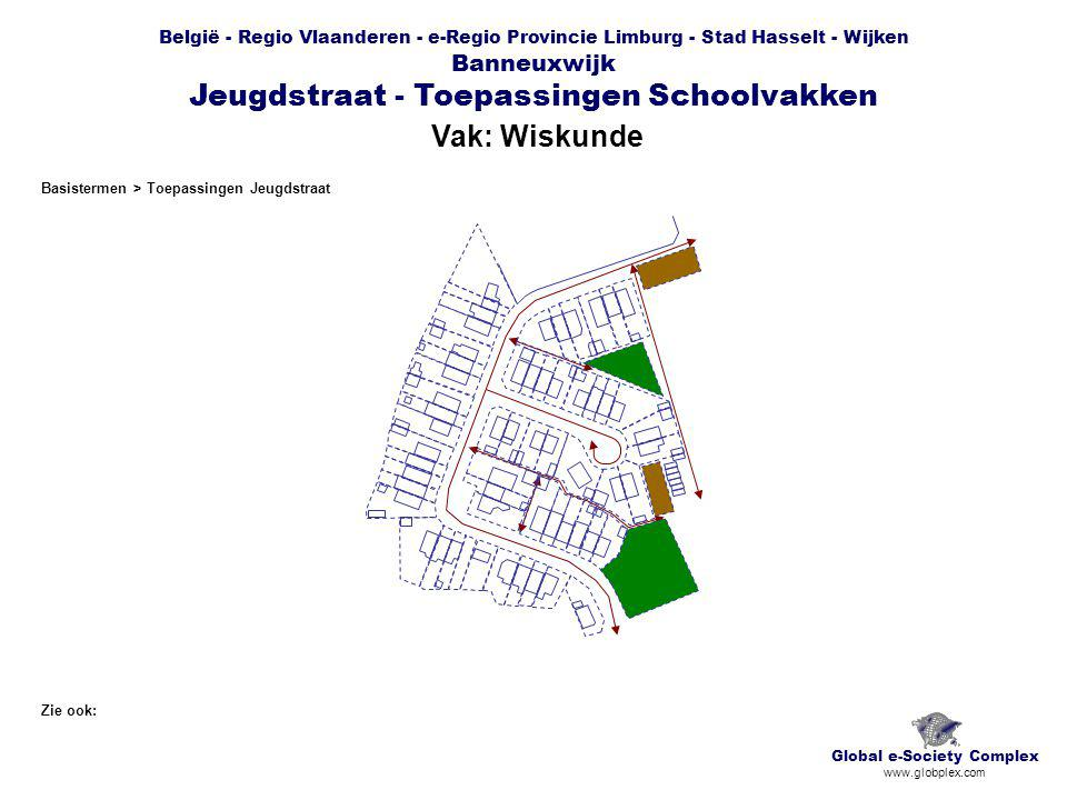 België - Regio Vlaanderen - e-Regio Provincie Limburg - Stad Hasselt - Wijken Banneuxwijk Jeugdstraat - Toepassingen Schoolvakken Vak: Wiskunde Global e-Society Complex www.globplex.com Zie ook: Basistermen > Toepassingen Jeugdstraat