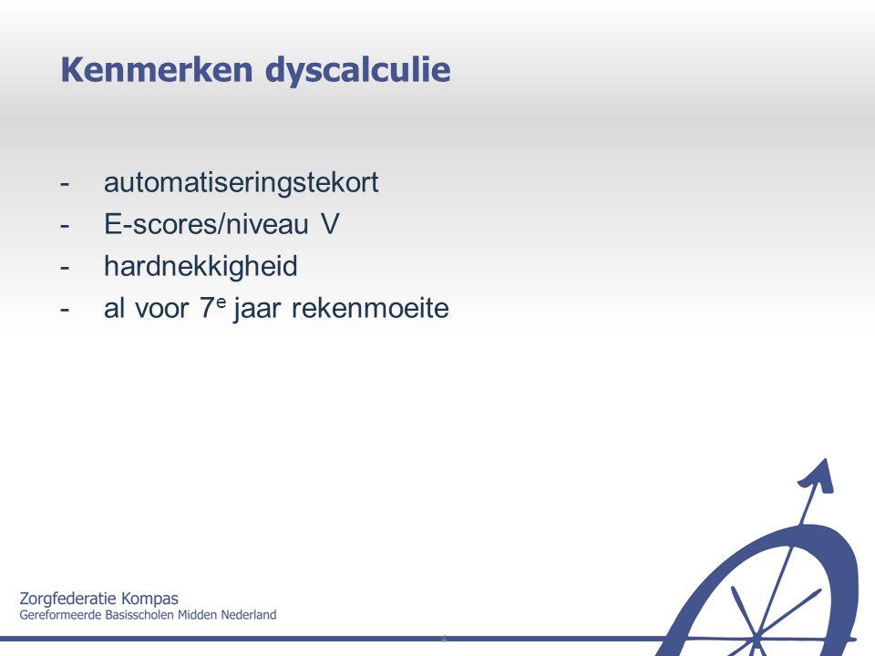 4 Kenmerken dyscalculie -automatiseringstekort -E-scores/niveau V -hardnekkigheid - al voor 7 e jaar rekenmoeite