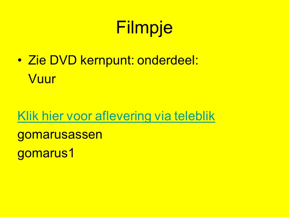 Filmpje Zie DVD kernpunt: onderdeel: Vuur Klik hier voor aflevering via teleblik gomarusassen gomarus1