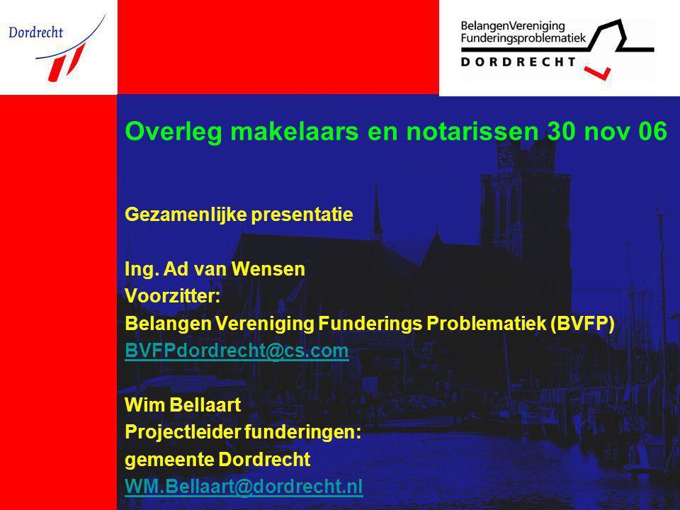 Overleg makelaars en notarissen 30 nov 06 Gezamenlijke presentatie Ing. Ad van Wensen Voorzitter: Belangen Vereniging Funderings Problematiek (BVFP) B