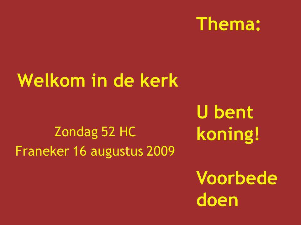 Welkom in de kerk Zondag 52 HC Franeker 16 augustus 2009 Thema: U bent koning! Voorbede doen
