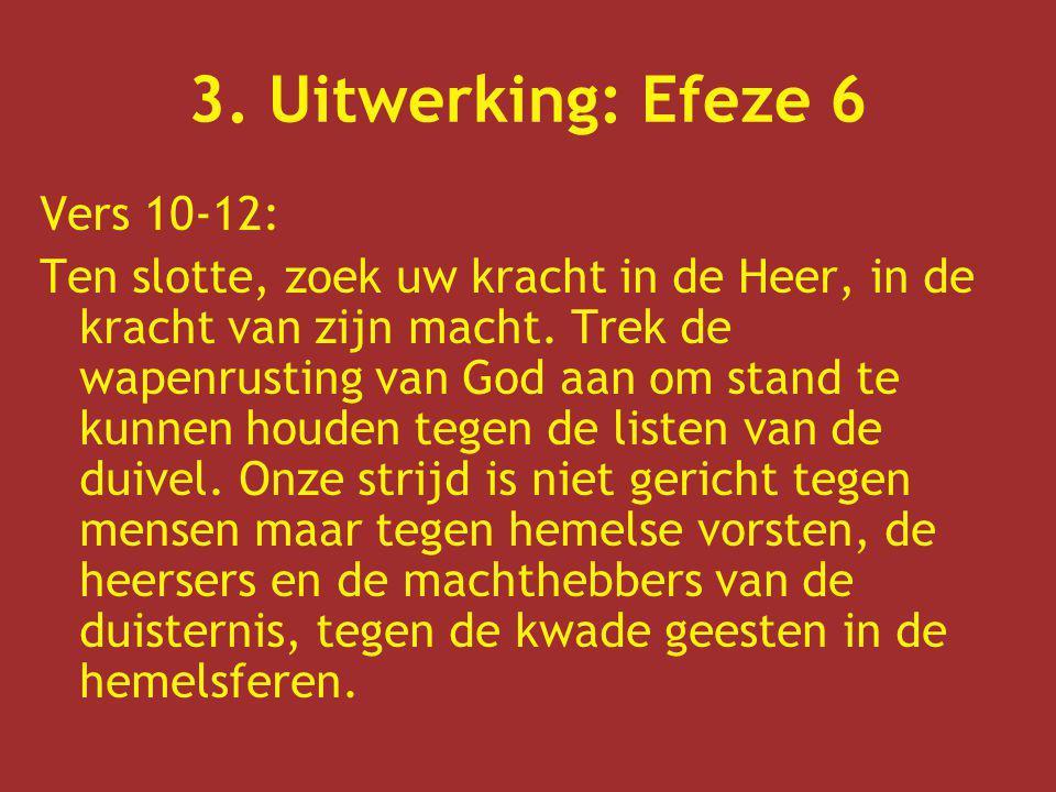 3. Uitwerking: Efeze 6 Vers 10-12: Ten slotte, zoek uw kracht in de Heer, in de kracht van zijn macht. Trek de wapenrusting van God aan om stand te ku