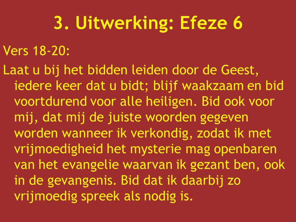 3. Uitwerking: Efeze 6 Vers 18-20: Laat u bij het bidden leiden door de Geest, iedere keer dat u bidt; blijf waakzaam en bid voortdurend voor alle hei