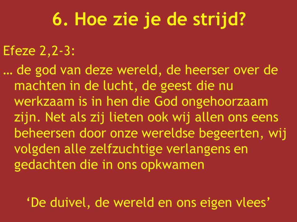 6. Hoe zie je de strijd? Efeze 2,2-3: … de god van deze wereld, de heerser over de machten in de lucht, de geest die nu werkzaam is in hen die God ong