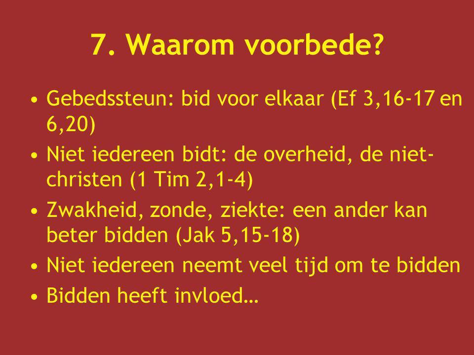 7. Waarom voorbede? Gebedssteun: bid voor elkaar (Ef 3,16-17 en 6,20) Niet iedereen bidt: de overheid, de niet- christen (1 Tim 2,1-4) Zwakheid, zonde