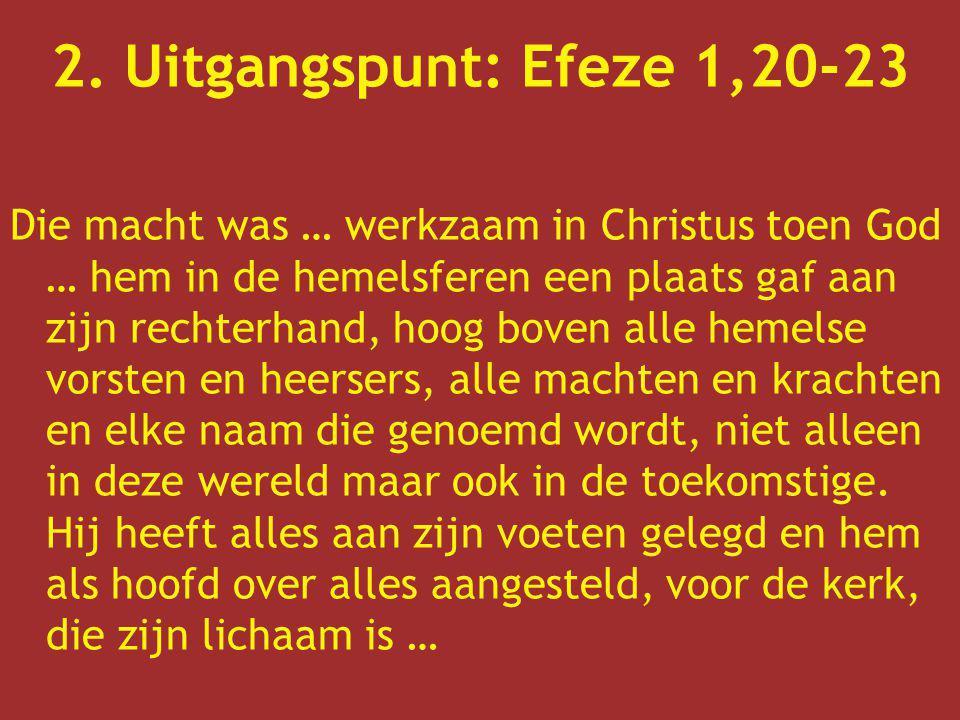 2. Uitgangspunt: Efeze 1,20-23 Die macht was … werkzaam in Christus toen God … hem in de hemelsferen een plaats gaf aan zijn rechterhand, hoog boven a