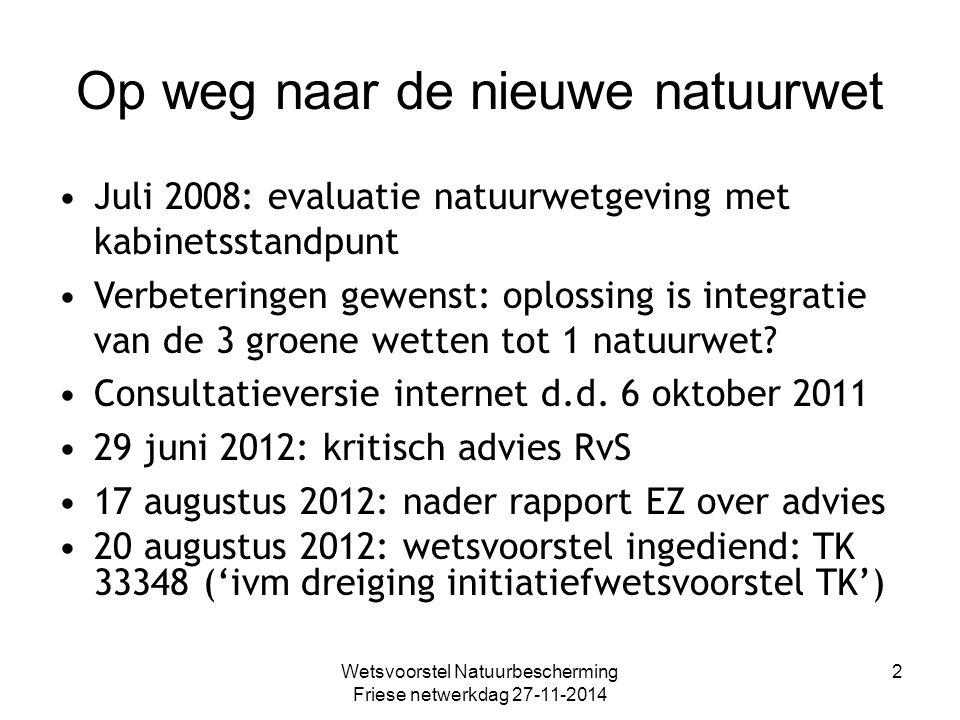 Wetsvoorstel Natuurbescherming Friese netwerkdag 27-11-2014 2 Op weg naar de nieuwe natuurwet Juli 2008: evaluatie natuurwetgeving met kabinetsstandpunt Verbeteringen gewenst: oplossing is integratie van de 3 groene wetten tot 1 natuurwet.