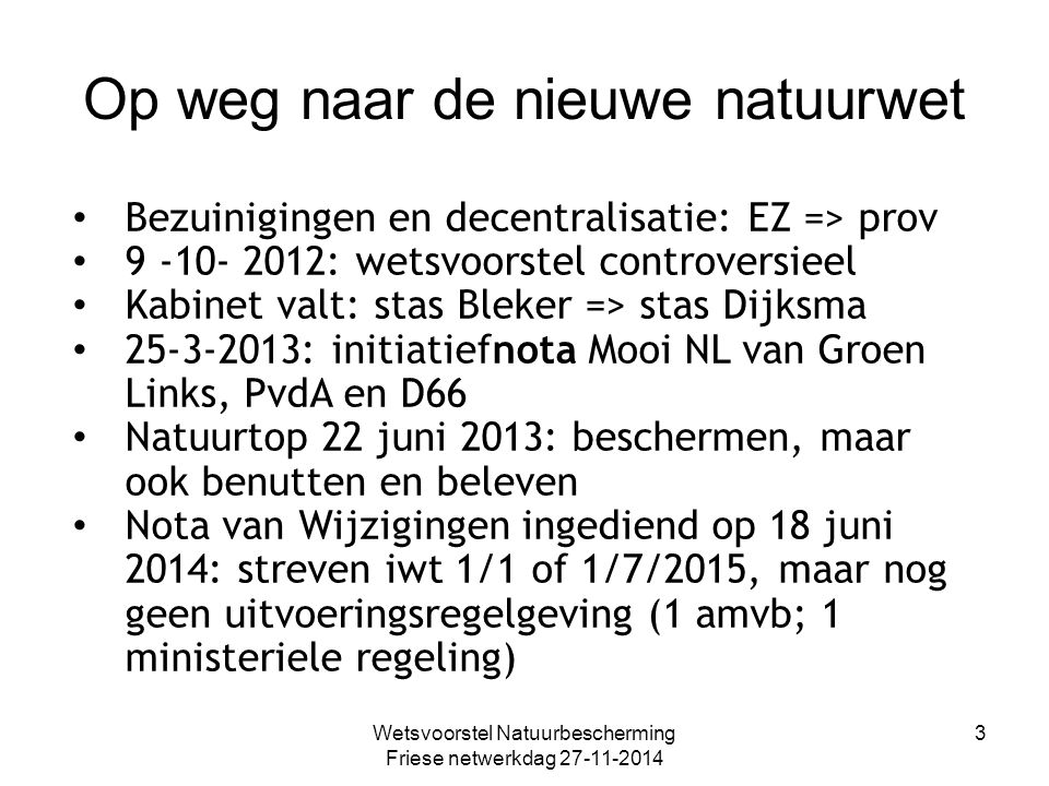 Op weg naar de nieuwe natuurwet Wetsvoorstel Natuurbescherming Friese netwerkdag 27-11-2014 3 Bezuinigingen en decentralisatie: EZ => prov 9 -10- 2012: wetsvoorstel controversieel Kabinet valt: stas Bleker => stas Dijksma 25-3-2013: initiatiefnota Mooi NL van Groen Links, PvdA en D66 Natuurtop 22 juni 2013: beschermen, maar ook benutten en beleven Nota van Wijzigingen ingediend op 18 juni 2014: streven iwt 1/1 of 1/7/2015, maar nog geen uitvoeringsregelgeving (1 amvb; 1 ministeriele regeling)