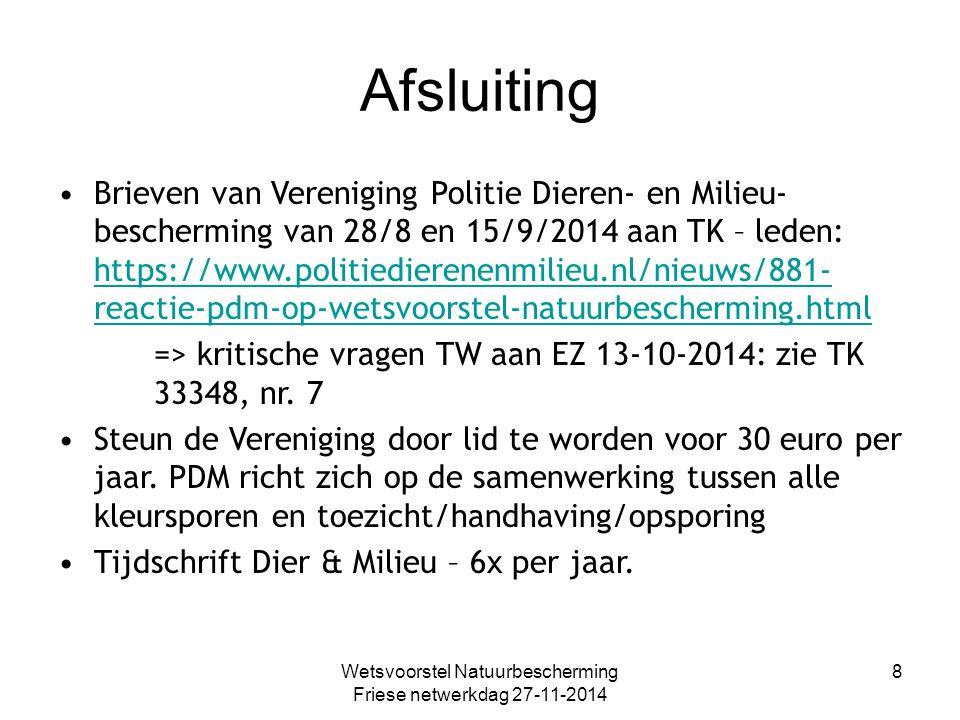 Afsluiting Brieven van Vereniging Politie Dieren- en Milieu- bescherming van 28/8 en 15/9/2014 aan TK – leden: https://www.politiedierenenmilieu.nl/nieuws/881- reactie-pdm-op-wetsvoorstel-natuurbescherming.html https://www.politiedierenenmilieu.nl/nieuws/881- reactie-pdm-op-wetsvoorstel-natuurbescherming.html => kritische vragen TW aan EZ 13-10-2014: zie TK 33348, nr.