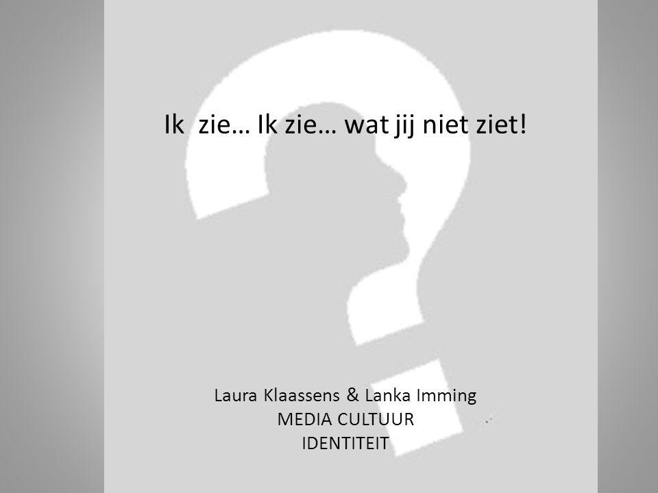 Ik zie… Ik zie… wat jij niet ziet! Laura Klaassens & Lanka Imming MEDIA CULTUUR IDENTITEIT