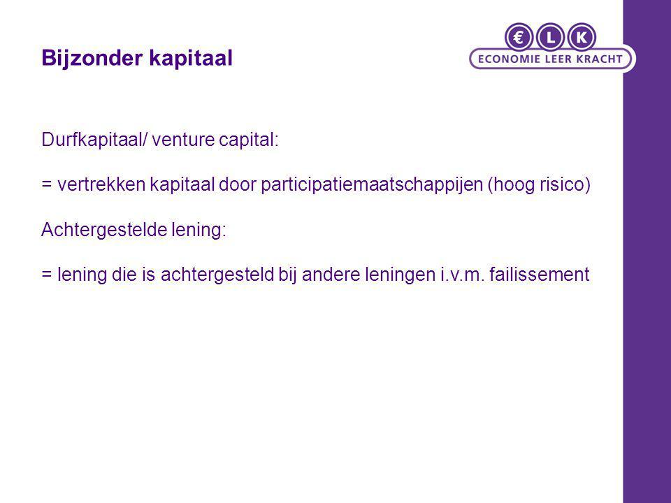 Bijzonder kapitaal Durfkapitaal/ venture capital: = vertrekken kapitaal door participatiemaatschappijen (hoog risico) Achtergestelde lening: = lening die is achtergesteld bij andere leningen i.v.m.