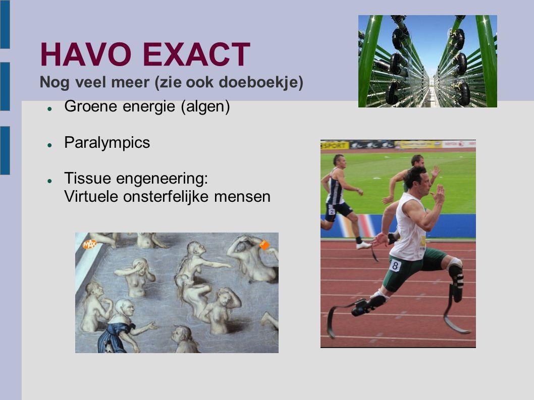 HAVO EXACT Nog veel meer (zie ook doeboekje) Groene energie (algen) Paralympics Tissue engeneering: Virtuele onsterfelijke mensen